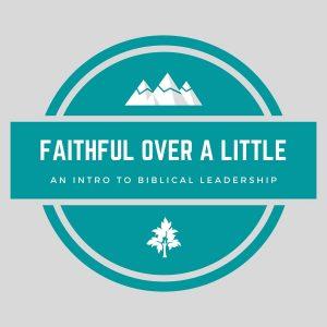 """Faithful Over a Little"" - An Intro to Biblical Leadership"